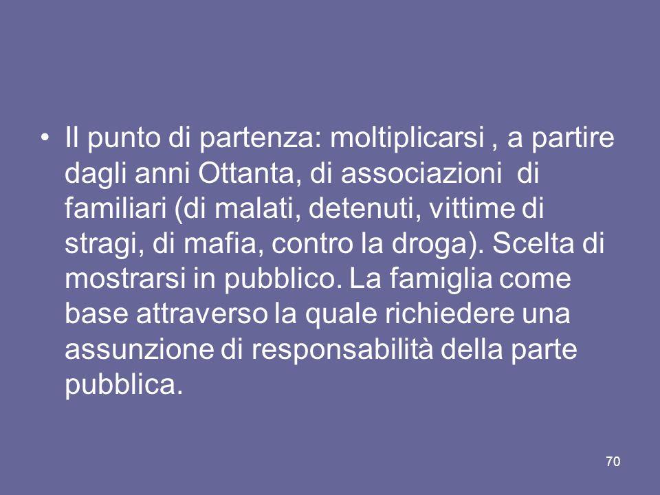 Il punto di partenza: moltiplicarsi , a partire dagli anni Ottanta, di associazioni di familiari (di malati, detenuti, vittime di stragi, di mafia, contro la droga).