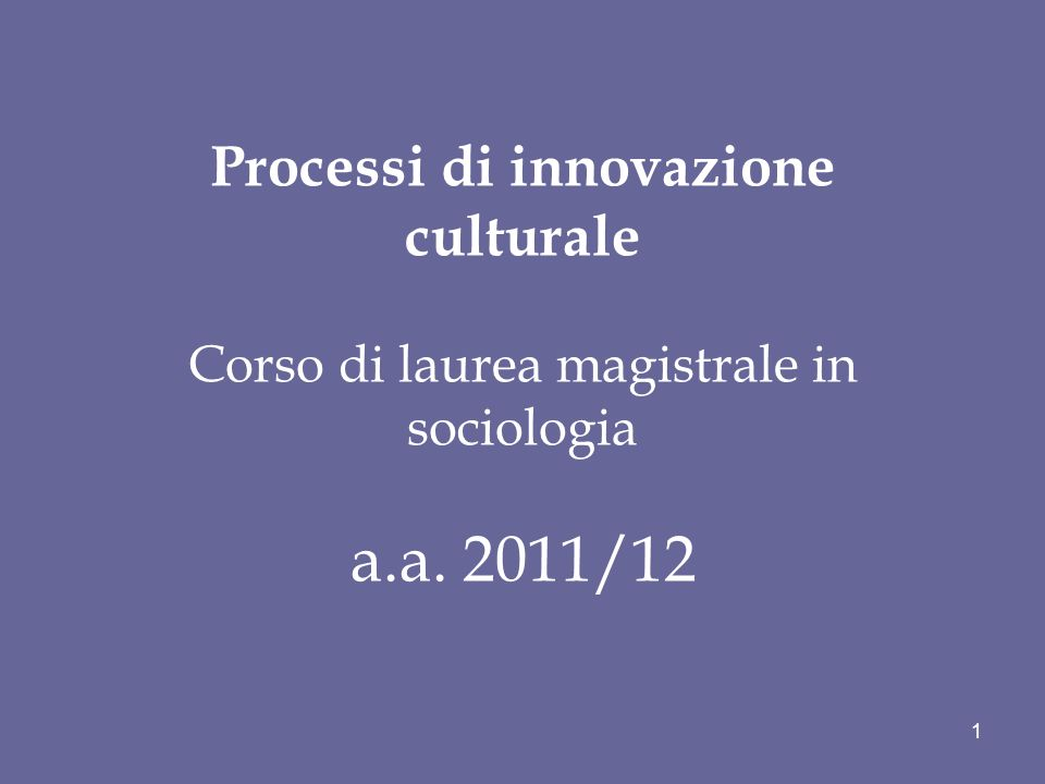 Processi di innovazione culturale Corso di laurea magistrale in sociologia a.a. 2011/12