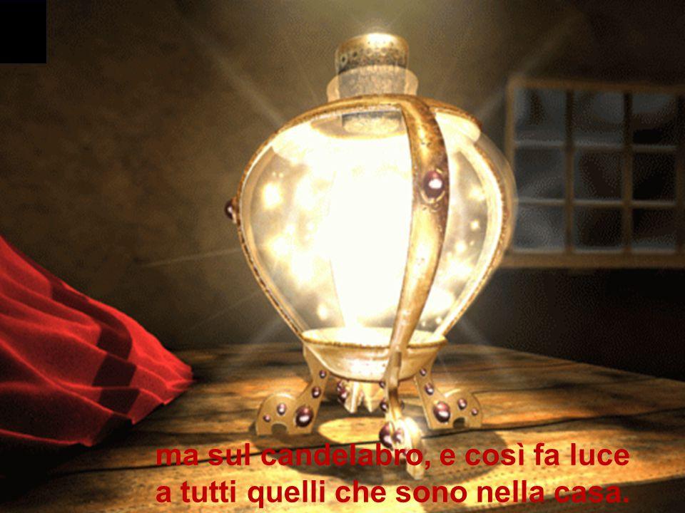 ma sul candelabro, e così fa luce a tutti quelli che sono nella casa.