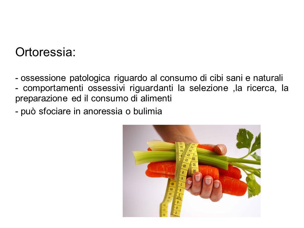 Ortoressia: - ossessione patologica riguardo al consumo di cibi sani e naturali.