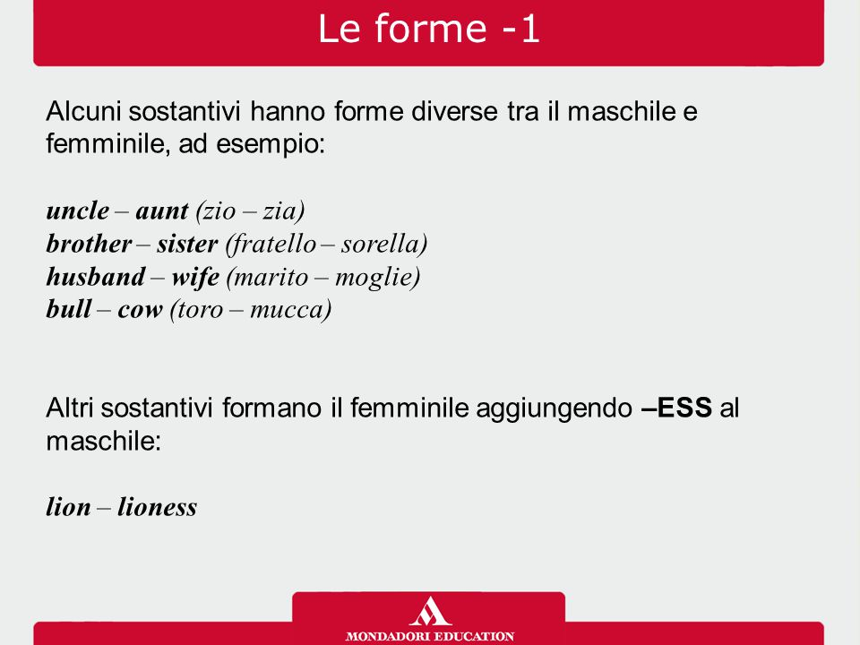 Le forme -1 Alcuni sostantivi hanno forme diverse tra il maschile e femminile, ad esempio: uncle – aunt (zio – zia)