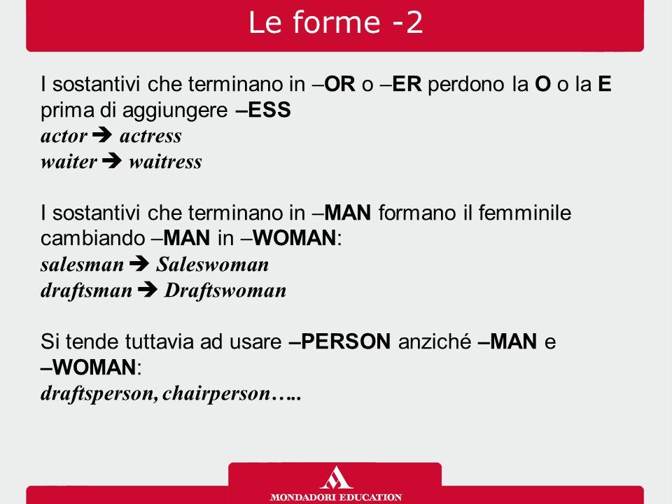 Le forme -2 I sostantivi che terminano in –OR o –ER perdono la O o la E prima di aggiungere –ESS. actor  actress.