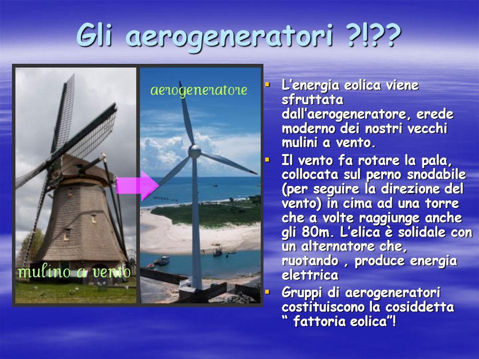 Gli aerogeneratori ! L'energia eolica viene sfruttata dall'aerogeneratore, erede moderno dei nostri vecchi mulini a vento.