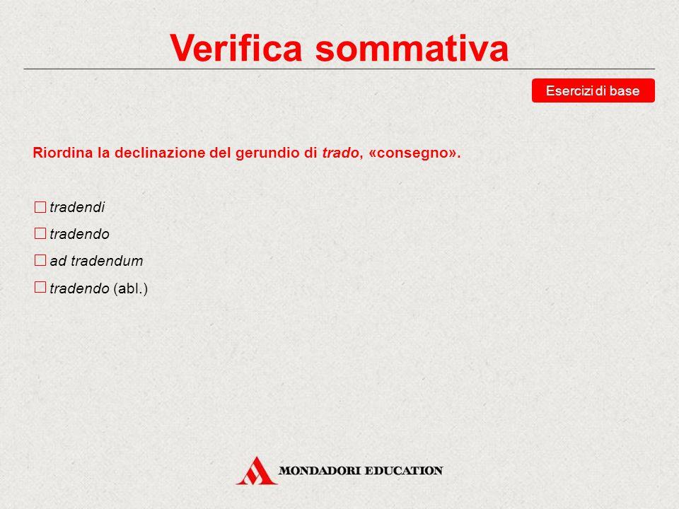 Verifica sommativa Esercizi di base. Riordina la declinazione del gerundio di trado, «consegno». tradendi.