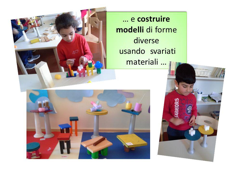 … e costruire modelli di forme diverse