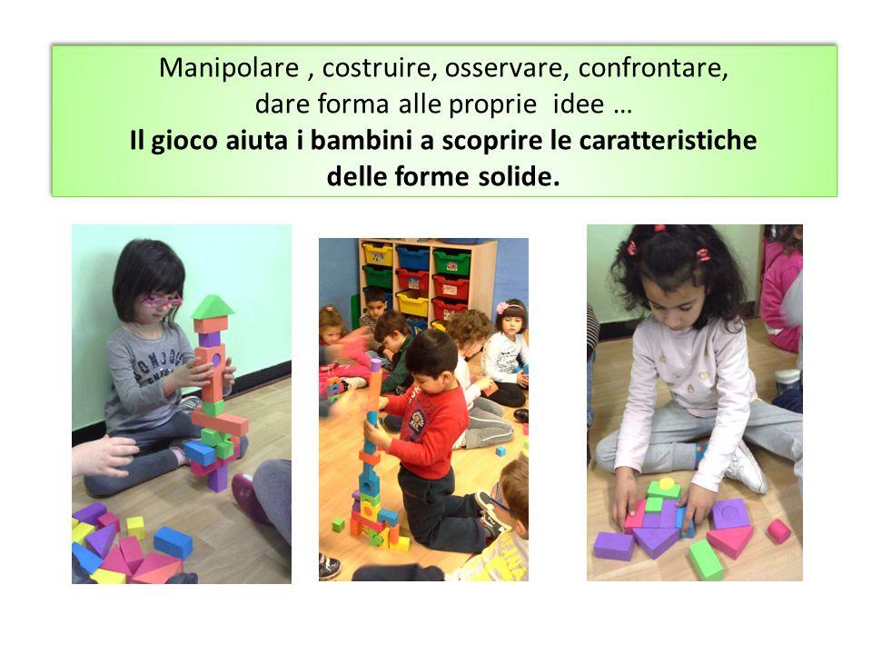 Manipolare , costruire, osservare, confrontare, dare forma alle proprie idee … Il gioco aiuta i bambini a scoprire le caratteristiche delle forme solide.