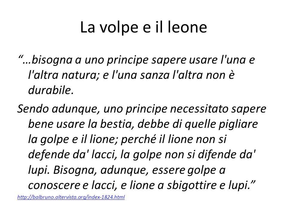 La volpe e il leone …bisogna a uno principe sapere usare l una e l altra natura; e l una sanza l altra non è durabile.