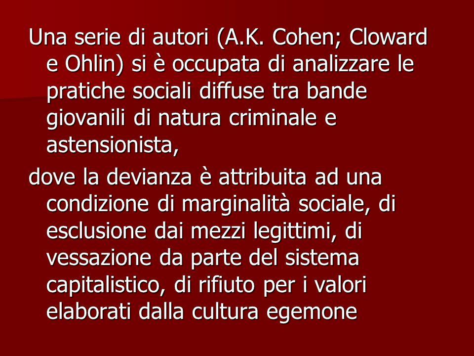 Una serie di autori (A.K. Cohen; Cloward e Ohlin) si è occupata di analizzare le pratiche sociali diffuse tra bande giovanili di natura criminale e astensionista,