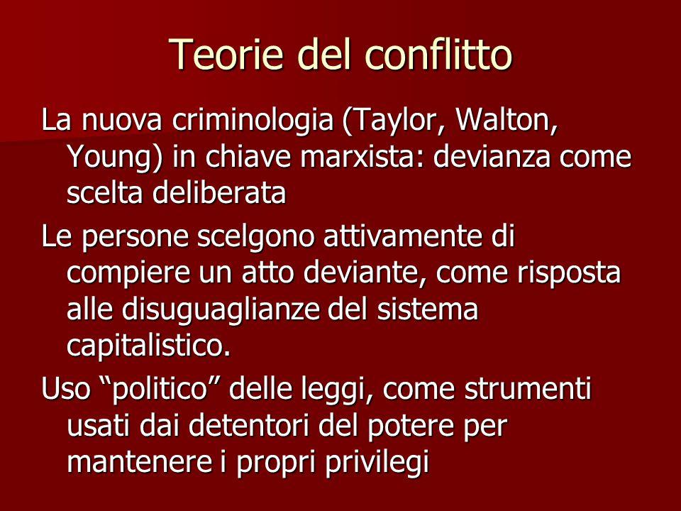Teorie del conflitto La nuova criminologia (Taylor, Walton, Young) in chiave marxista: devianza come scelta deliberata.