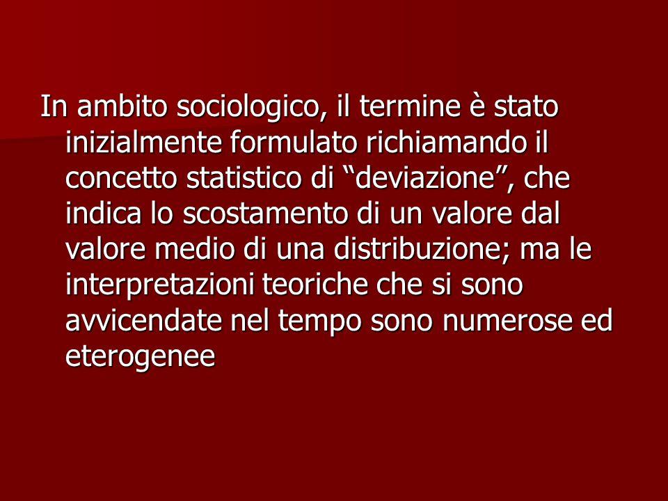 In ambito sociologico, il termine è stato inizialmente formulato richiamando il concetto statistico di deviazione , che indica lo scostamento di un valore dal valore medio di una distribuzione; ma le interpretazioni teoriche che si sono avvicendate nel tempo sono numerose ed eterogenee