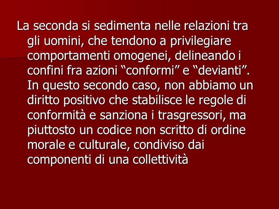 La seconda si sedimenta nelle relazioni tra gli uomini, che tendono a privilegiare comportamenti omogenei, delineando i confini fra azioni conformi e devianti .