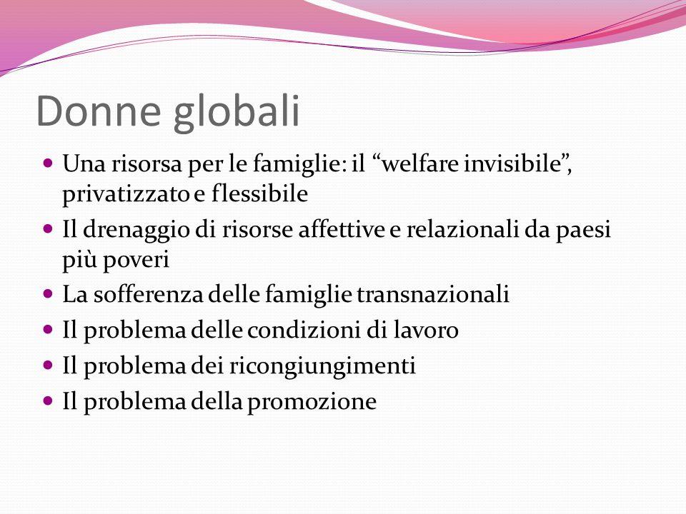 Donne globali Una risorsa per le famiglie: il welfare invisibile , privatizzato e flessibile.