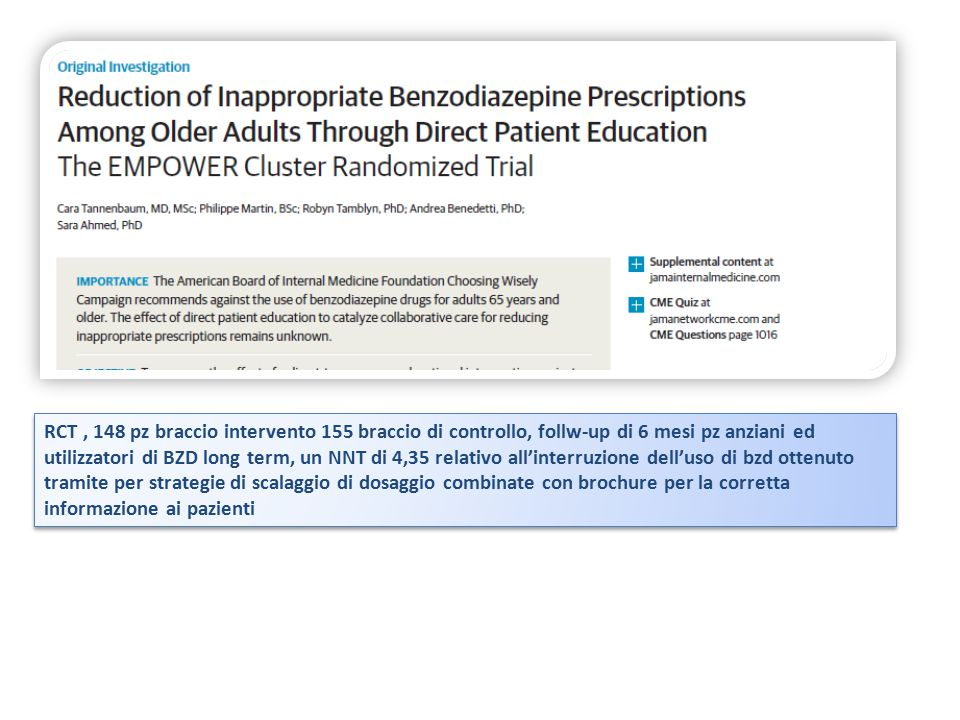 RCT , 148 pz braccio intervento 155 braccio di controllo, follw-up di 6 mesi pz anziani ed utilizzatori di BZD long term, un NNT di 4,35 relativo all'interruzione dell'uso di bzd ottenuto tramite per strategie di scalaggio di dosaggio combinate con brochure per la corretta informazione ai pazienti