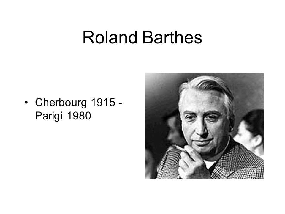 Roland Barthes Cherbourg 1915 - Parigi 1980
