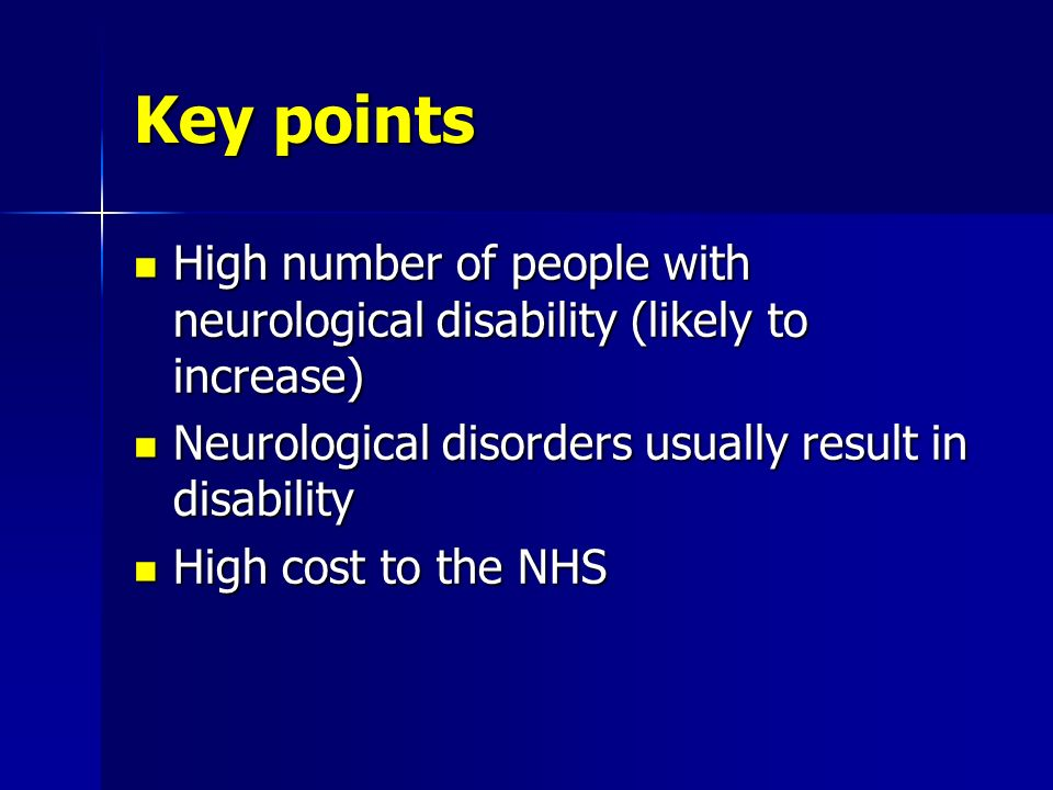 Key points High number of people with neurological disability (likely to increase) Neurological disorders usually result in disability.