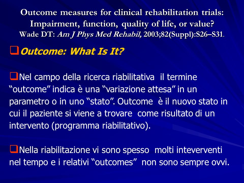 Outcome measures for clinical rehabilitation trials: Impairment, function, quality of life, or value Wade DT: Am J Phys Med Rehabil, 2003;82(Suppl):S26–S31.