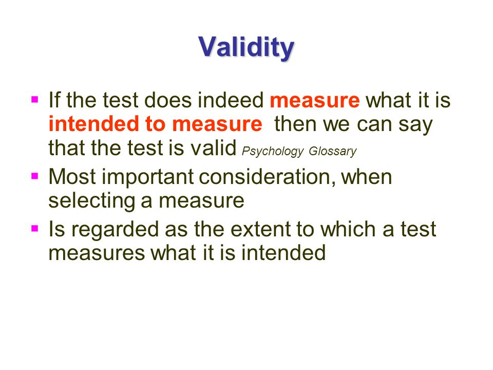 Validity If the test does indeed measure what it is intended to measure, then we can say that the test is valid Psychology Glossary.