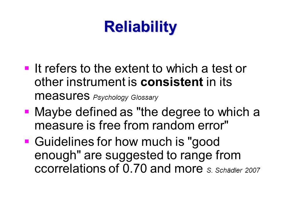 ReliabilityIt refers to the extent to which a test or other instrument is consistent in its measures Psychology Glossary.