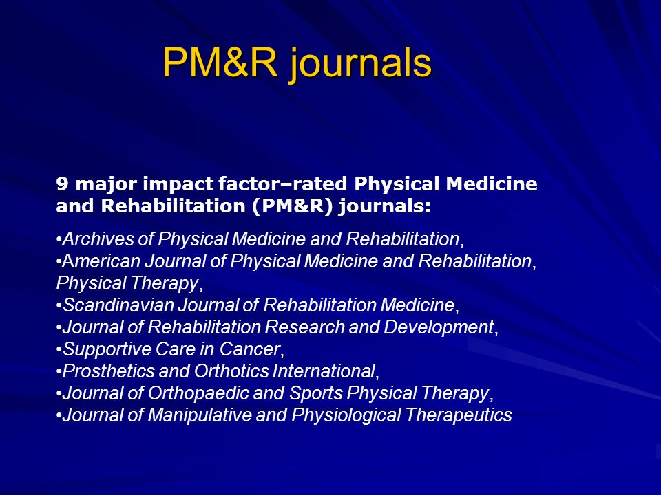 PM&R journals 9 major impact factor–rated Physical Medicine and Rehabilitation (PM&R) journals: Archives of Physical Medicine and Rehabilitation,