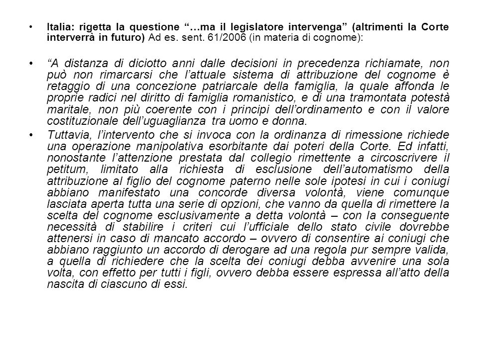 Italia: rigetta la questione …ma il legislatore intervenga (altrimenti la Corte interverrà in futuro) Ad es. sent. 61/2006 (in materia di cognome):