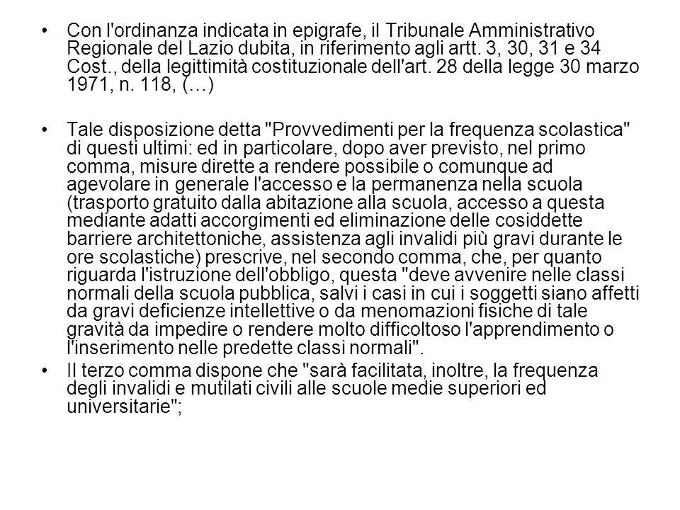 Con l ordinanza indicata in epigrafe, il Tribunale Amministrativo Regionale del Lazio dubita, in riferimento agli artt. 3, 30, 31 e 34 Cost., della legittimità costituzionale dell art. 28 della legge 30 marzo 1971, n. 118, (…)