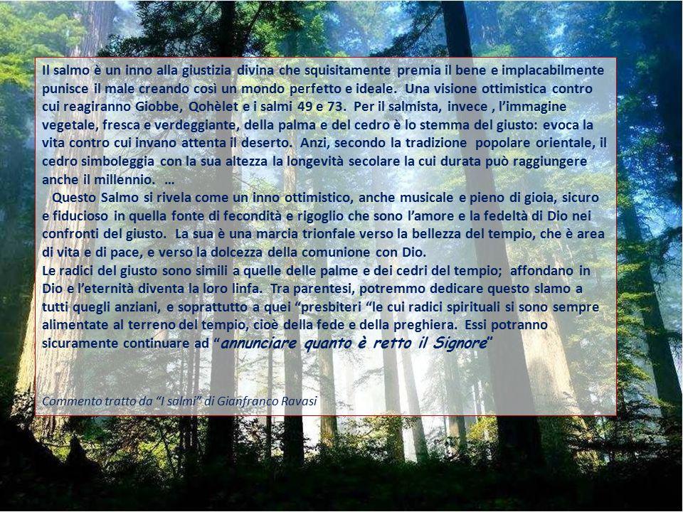 Il salmo è un inno alla giustizia divina che squisitamente premia il bene e implacabilmente punisce il male creando così un mondo perfetto e ideale. Una visione ottimistica contro cui reagiranno Giobbe, Qohèlet e i salmi 49 e 73. Per il salmista, invece , l'immagine vegetale, fresca e verdeggiante, della palma e del cedro è lo stemma del giusto: evoca la vita contro cui invano attenta il deserto. Anzi, secondo la tradizione popolare orientale, il cedro simboleggia con la sua altezza la longevità secolare la cui durata può raggiungere anche il millennio. …