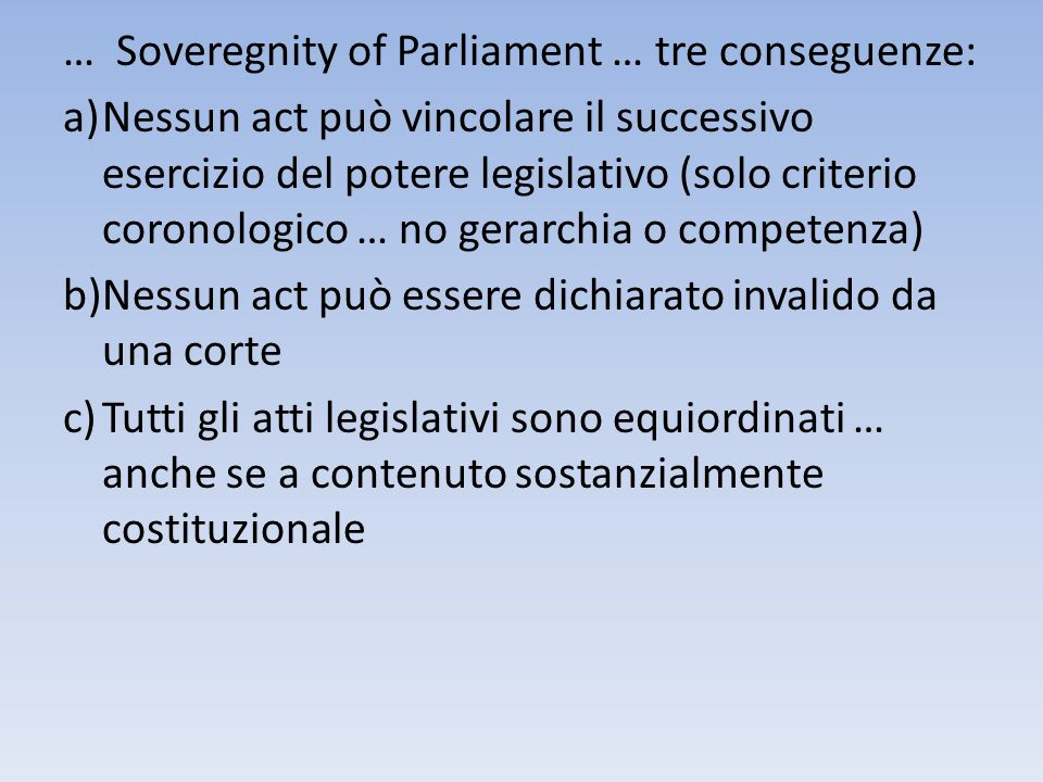 … Soveregnity of Parliament … tre conseguenze: a) Nessun act può vincolare il successivo esercizio del potere legislativo (solo criterio coronologico … no gerarchia o competenza) b) Nessun act può essere dichiarato invalido da una corte c) Tutti gli atti legislativi sono equiordinati … anche se a contenuto sostanzialmente costituzionale