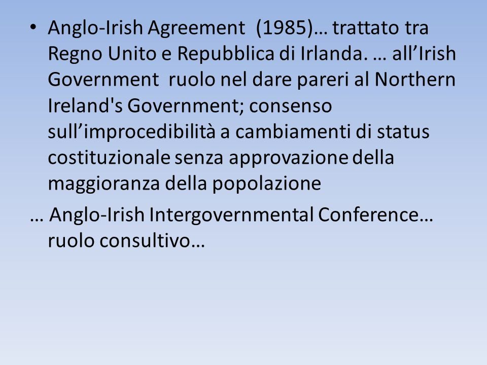 Anglo-Irish Agreement (1985)… trattato tra Regno Unito e Repubblica di Irlanda. … all'Irish Government ruolo nel dare pareri al Northern Ireland s Government; consenso sull'improcedibilità a cambiamenti di status costituzionale senza approvazione della maggioranza della popolazione