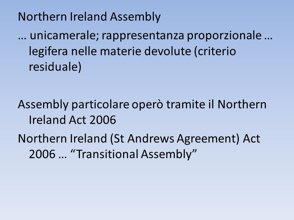 Northern Ireland Assembly … unicamerale; rappresentanza proporzionale … legifera nelle materie devolute (criterio residuale) Assembly particolare operò tramite il Northern Ireland Act 2006 Northern Ireland (St Andrews Agreement) Act 2006 … Transitional Assembly