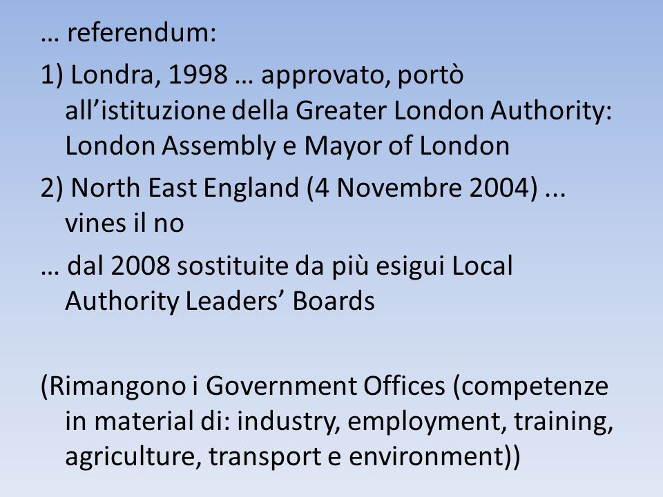 … referendum: 1) Londra, 1998 … approvato, portò all'istituzione della Greater London Authority: London Assembly e Mayor of London 2) North East England (4 Novembre 2004) ...