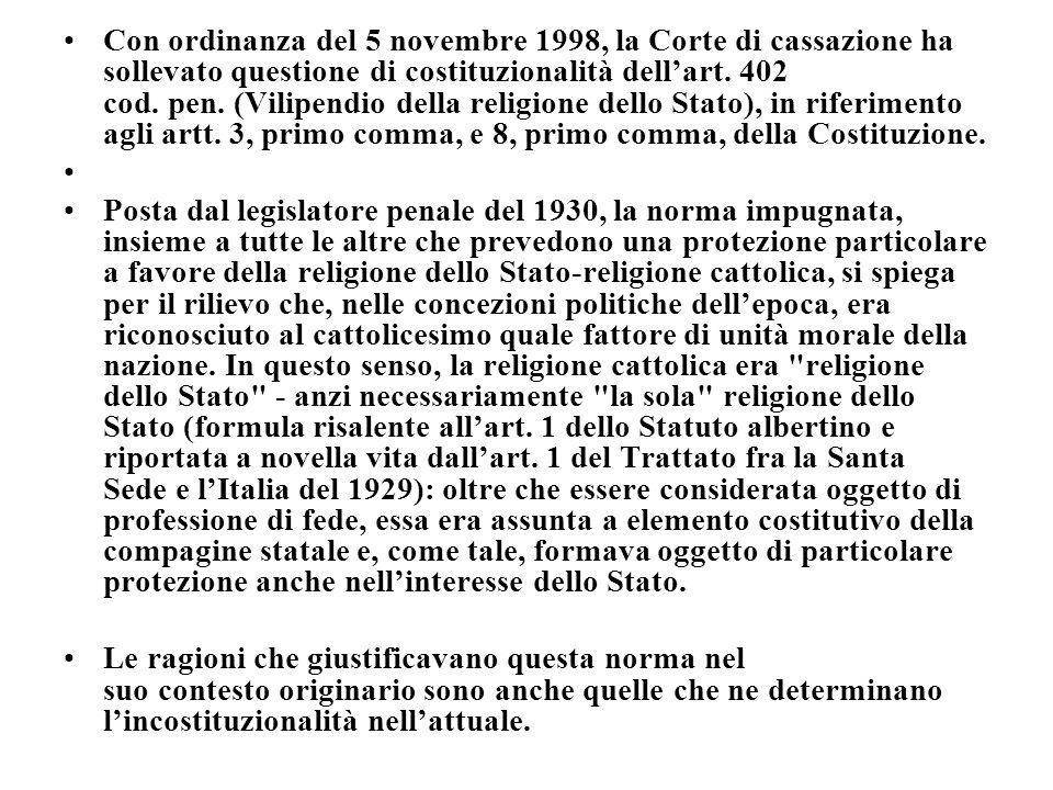 Con ordinanza del 5 novembre 1998, la Corte di cassazione ha sollevato questione di costituzionalità dell'art. 402 cod. pen. (Vilipendio della religione dello Stato), in riferimento agli artt. 3, primo comma, e 8, primo comma, della Costituzione.