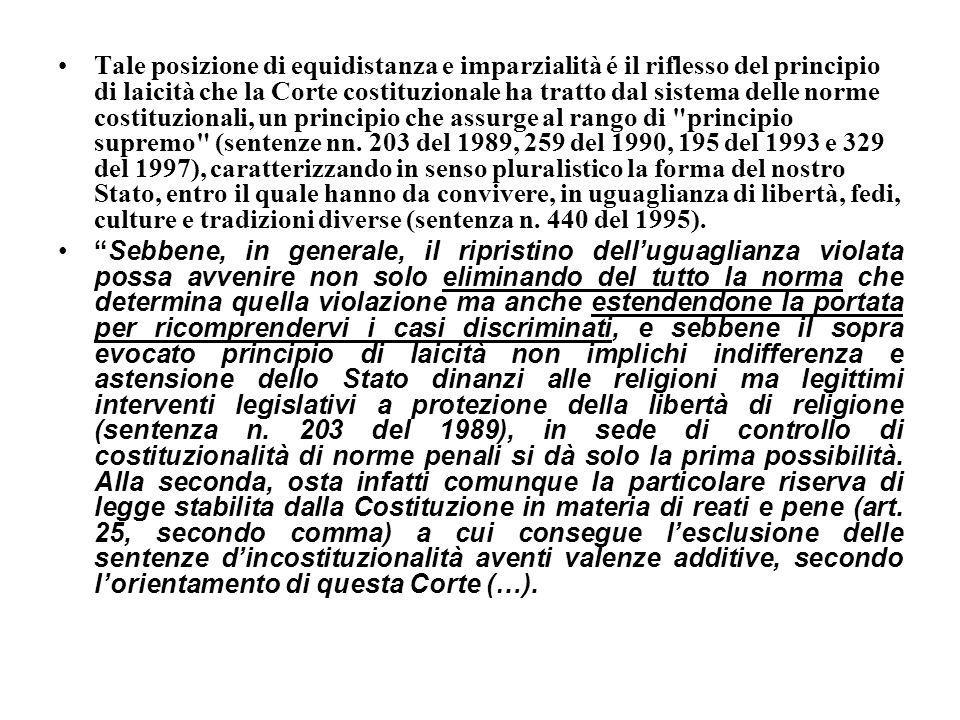 Tale posizione di equidistanza e imparzialità é il riflesso del principio di laicità che la Corte costituzionale ha tratto dal sistema delle norme costituzionali, un principio che assurge al rango di principio supremo (sentenze nn. 203 del 1989, 259 del 1990, 195 del 1993 e 329 del 1997), caratterizzando in senso pluralistico la forma del nostro Stato, entro il quale hanno da convivere, in uguaglianza di libertà, fedi, culture e tradizioni diverse (sentenza n. 440 del 1995).