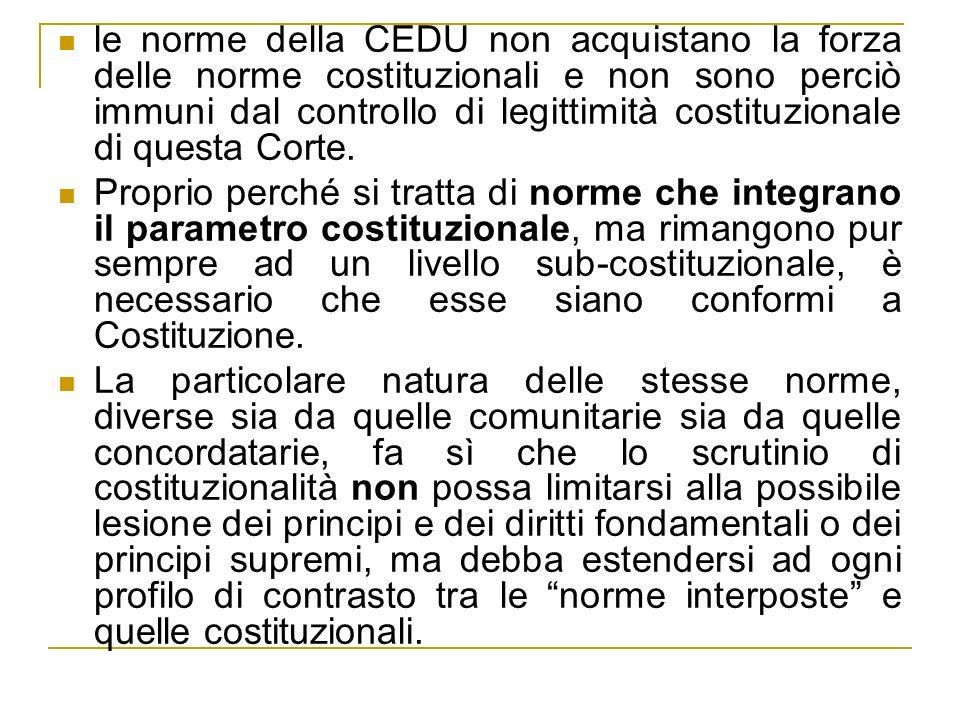 le norme della CEDU non acquistano la forza delle norme costituzionali e non sono perciò immuni dal controllo di legittimità costituzionale di questa Corte.