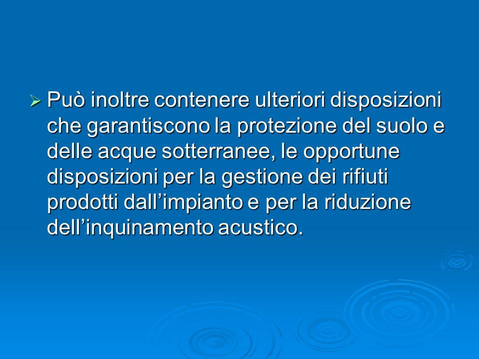 Può inoltre contenere ulteriori disposizioni che garantiscono la protezione del suolo e delle acque sotterranee, le opportune disposizioni per la gestione dei rifiuti prodotti dall'impianto e per la riduzione dell'inquinamento acustico.