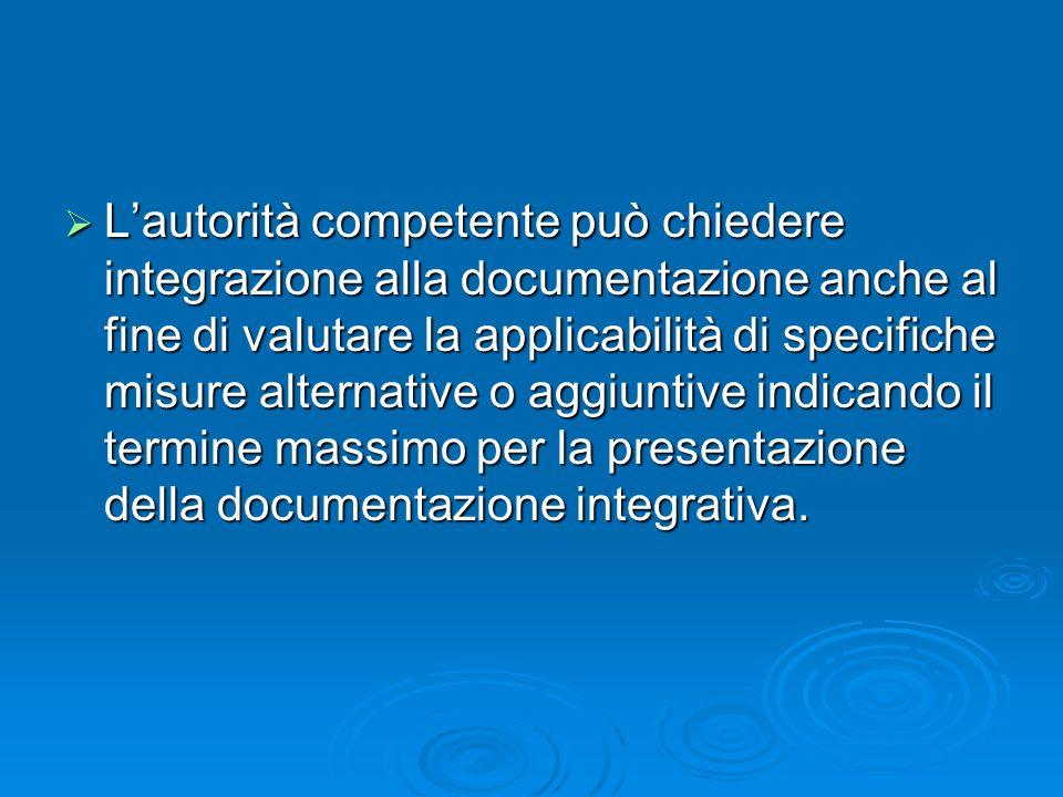 L'autorità competente può chiedere integrazione alla documentazione anche al fine di valutare la applicabilità di specifiche misure alternative o aggiuntive indicando il termine massimo per la presentazione della documentazione integrativa.