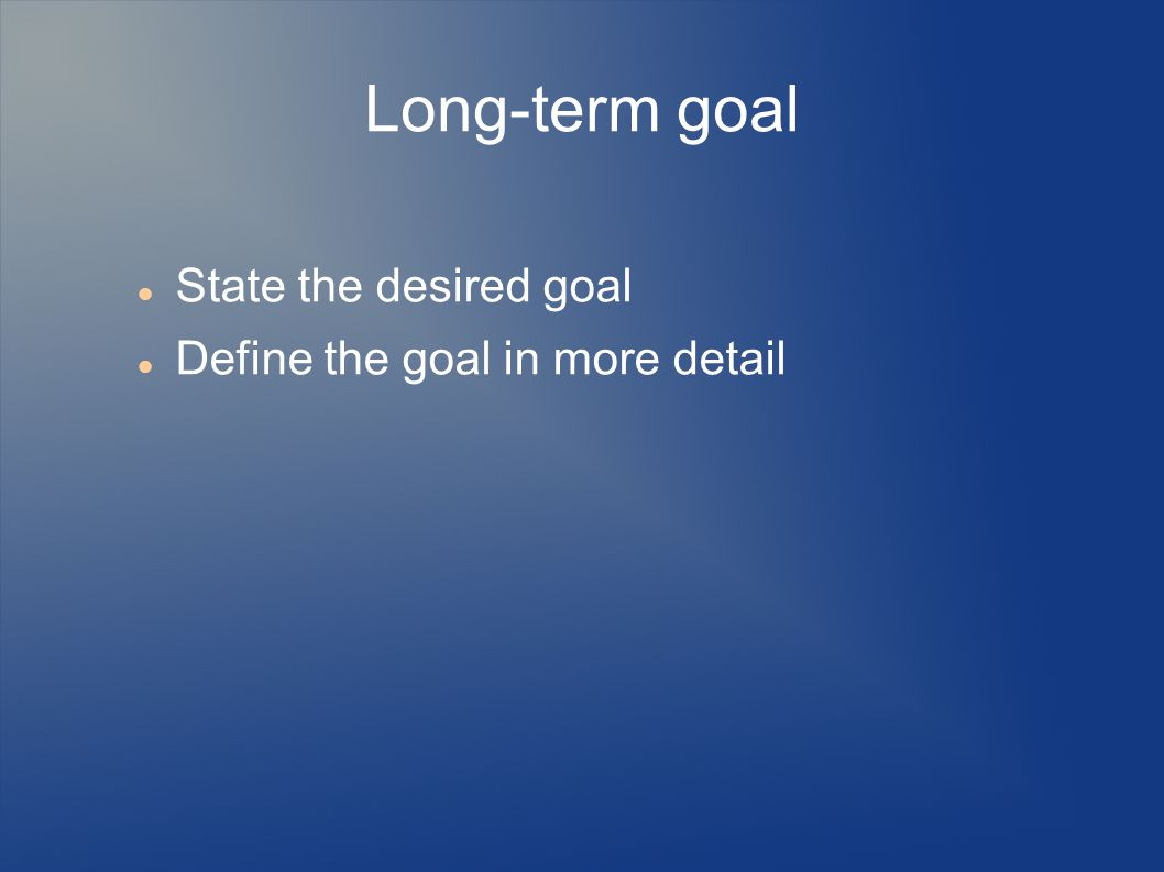 Long-term goal State the desired goal Define the goal in more detail