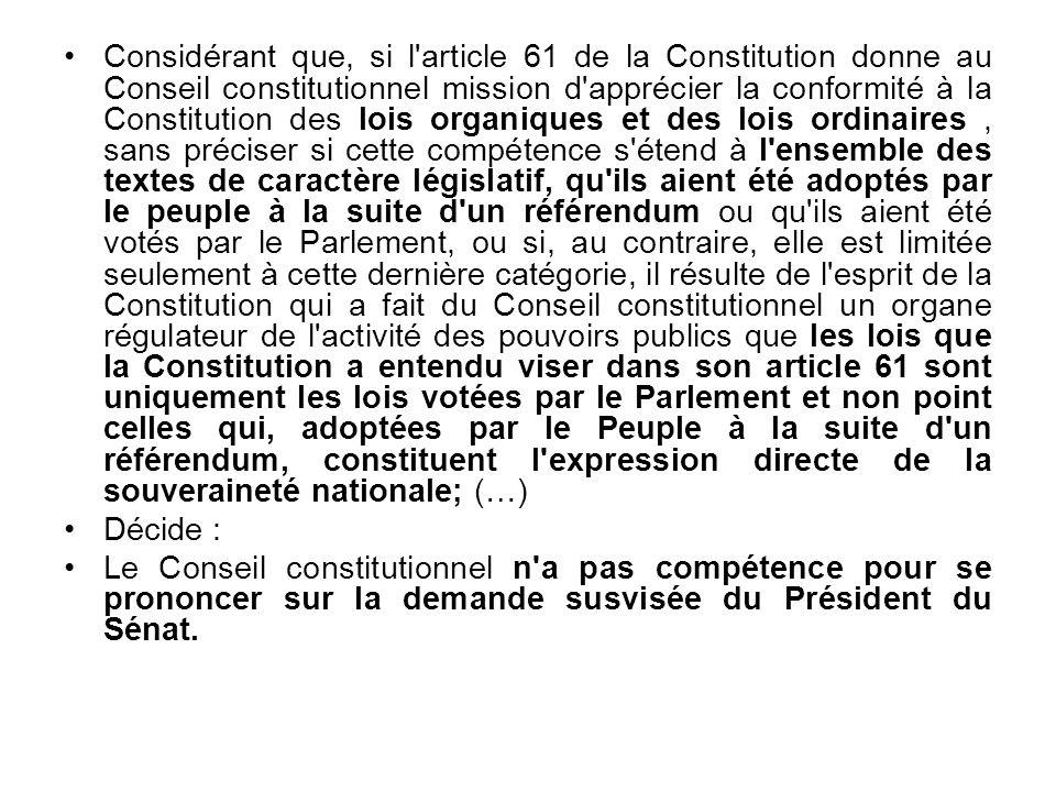 Considérant que, si l article 61 de la Constitution donne au Conseil constitutionnel mission d apprécier la conformité à la Constitution des lois organiques et des lois ordinaires , sans préciser si cette compétence s étend à l ensemble des textes de caractère législatif, qu ils aient été adoptés par le peuple à la suite d un référendum ou qu ils aient été votés par le Parlement, ou si, au contraire, elle est limitée seulement à cette dernière catégorie, il résulte de l esprit de la Constitution qui a fait du Conseil constitutionnel un organe régulateur de l activité des pouvoirs publics que les lois que la Constitution a entendu viser dans son article 61 sont uniquement les lois votées par le Parlement et non point celles qui, adoptées par le Peuple à la suite d un référendum, constituent l expression directe de la souveraineté nationale; (…)