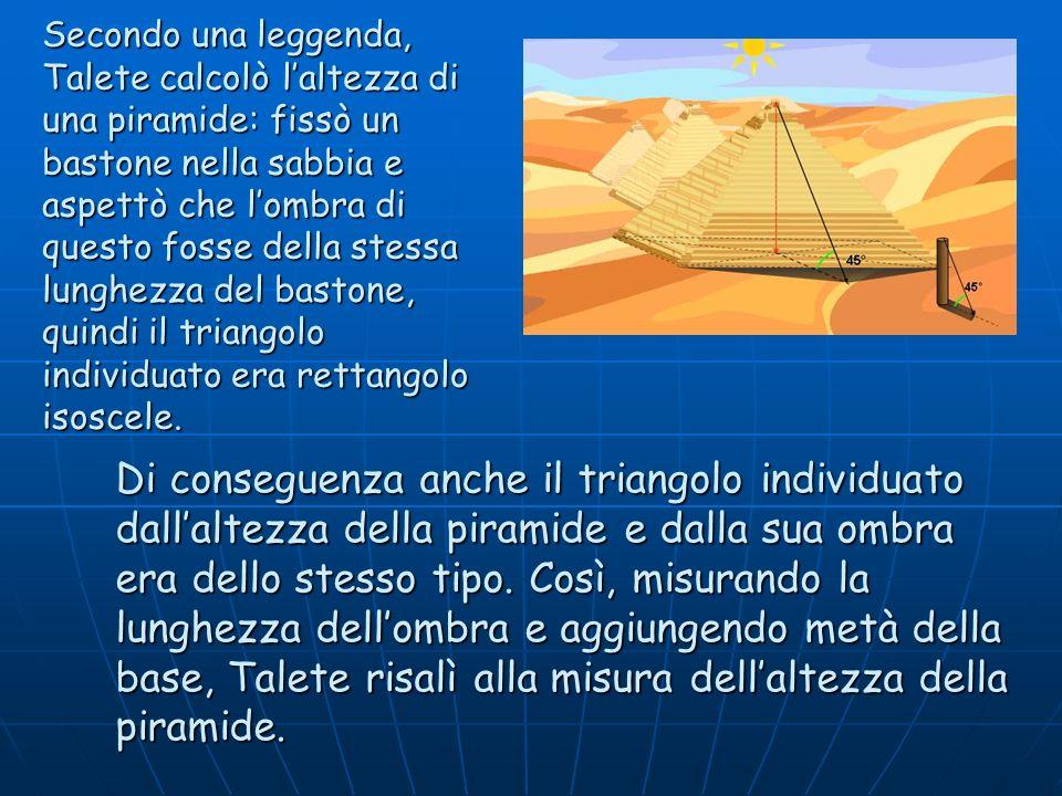 Secondo una leggenda, Talete calcolò l'altezza di una piramide: fissò un bastone nella sabbia e aspettò che l'ombra di questo fosse della stessa lunghezza del bastone, quindi il triangolo individuato era rettangolo isoscele.