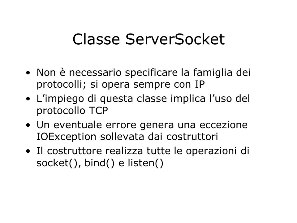 Classe ServerSocket Non è necessario specificare la famiglia dei protocolli; si opera sempre con IP.