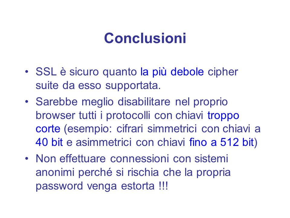 Conclusioni SSL è sicuro quanto la più debole cipher suite da esso supportata.