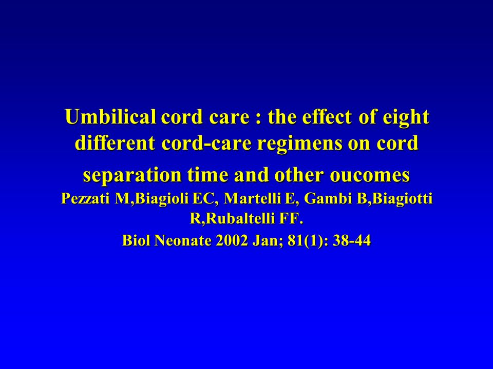 Umbilical cord care : the effect of eight different cord-care regimens on cord separation time and other oucomes Pezzati M,Biagioli EC, Martelli E, Gambi B,Biagiotti R,Rubaltelli FF.