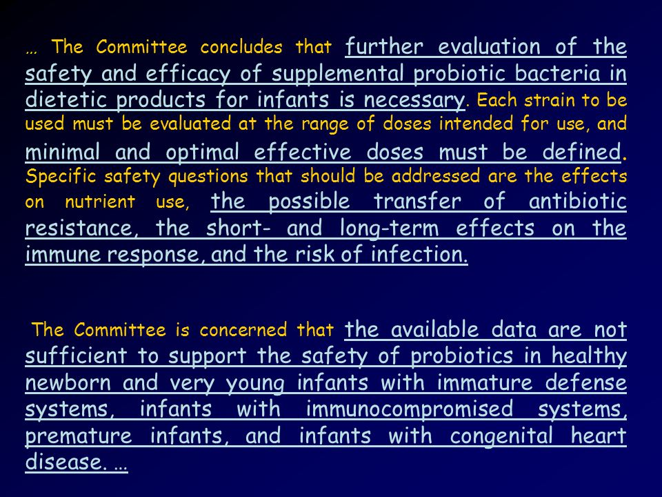 … The Committee concludes that further evaluation of the safety and efficacy of supplemental probiotic bacteria in dietetic products for infants is necessary. Each strain to be used must be evaluated at the range of doses intended for use, and minimal and optimal effective doses must be defined. Specific safety questions that should be addressed are the effects on nutrient use, the possible transfer of antibiotic resistance, the short- and long-term effects on the immune response, and the risk of infection.