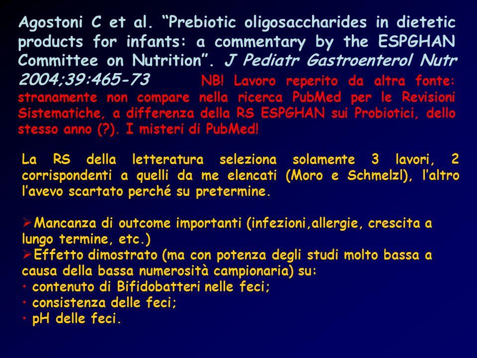 Agostoni C et al. Prebiotic oligosaccharides in dietetic products for infants: a commentary by the ESPGHAN Committee on Nutrition . J Pediatr Gastroenterol Nutr 2004;39:465-73 NB! Lavoro reperito da altra fonte: stranamente non compare nella ricerca PubMed per le Revisioni Sistematiche, a differenza della RS ESPGHAN sui Probiotici, dello stesso anno ( ). I misteri di PubMed!
