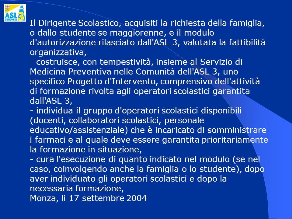 Il Dirigente Scolastico, acquisiti la richiesta della famiglia, o dallo studente se maggiorenne, e il modulo d autorizzazione rilasciato dall ASL 3, valutata la fattibilità organizzativa, - costruisce, con tempestività, insieme al Servizio di Medicina Preventiva nelle Comunità dell ASL 3, uno specifico Progetto d Intervento, comprensivo dell attività di formazione rivolta agli operatori scolastici garantita dall ASL 3, - individua il gruppo d operatori scolastici disponibili (docenti, collaboratori scolastici, personale educativo/assistenziale) che è incaricato di somministrare i farmaci e al quale deve essere garantita prioritariamente la formazione in situazione, - cura l esecuzione di quanto indicato nel modulo (se nel caso, coinvolgendo anche la famiglia o lo studente), dopo aver individuato gli operatori scolastici e dopo la necessaria formazione, Monza, li 17 settembre 2004