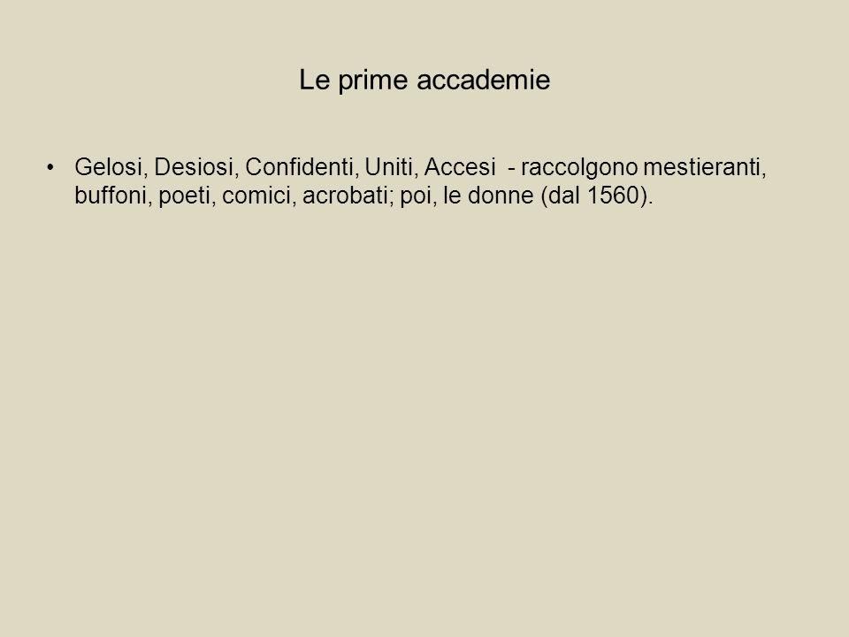 Le prime accademie Gelosi, Desiosi, Confidenti, Uniti, Accesi - raccolgono mestieranti, buffoni, poeti, comici, acrobati; poi, le donne (dal 1560).
