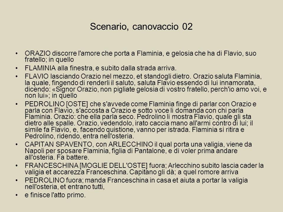 Scenario, canovaccio 02 ORAZIO discorre l amore che porta a Flaminia, e gelosia che ha di Flavio, suo fratello; in quello.