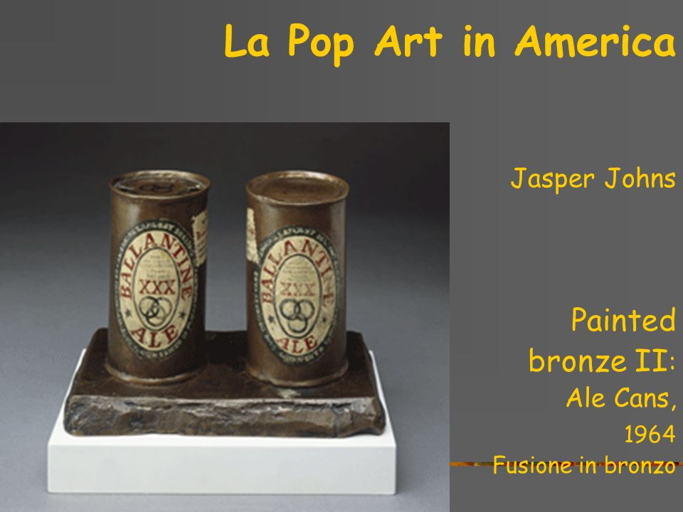 La Pop Art in America Painted bronze II: Jasper Johns Ale Cans, 1964