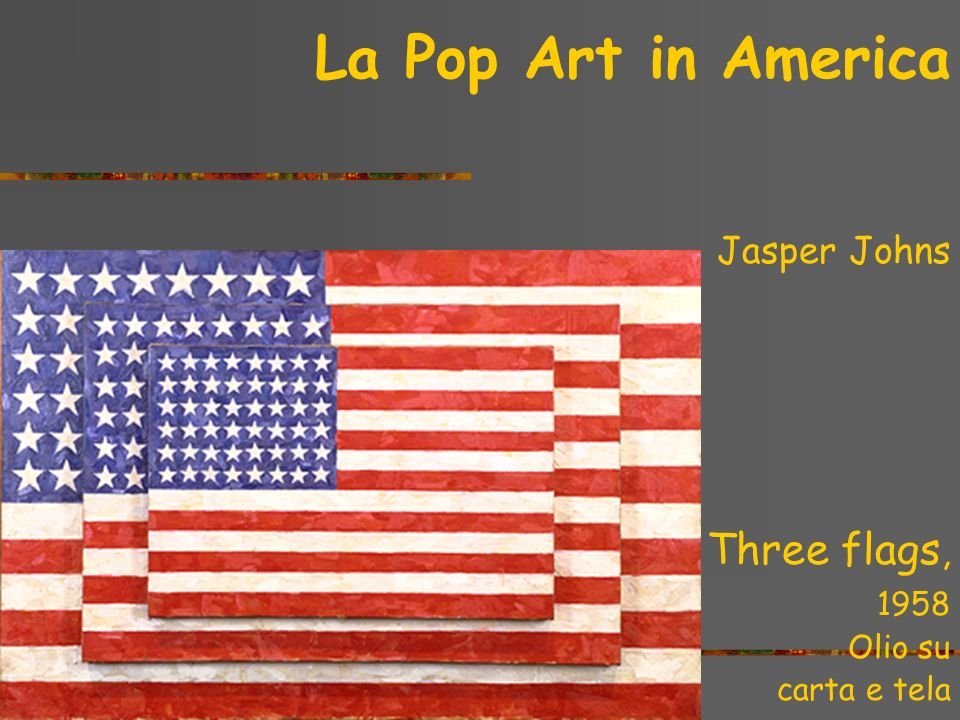 La Pop Art in America Three flags, Jasper Johns 1958 Olio su