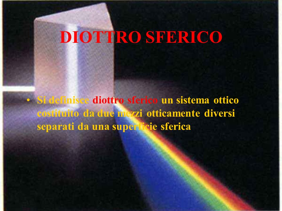 DIOTTRO SFERICO Si definisce diottro sferico un sistema ottico costituito da due mezzi otticamente diversi separati da una superficie sferica.