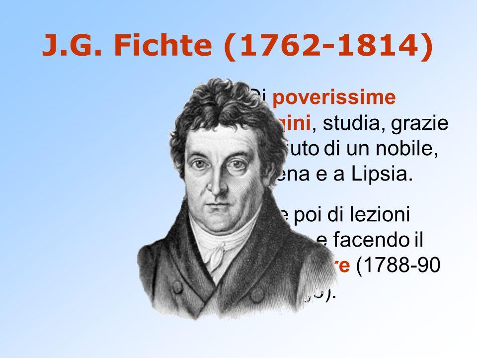 J.G. Fichte (1762-1814)Di poverissime origini, studia, grazie all'aiuto di un nobile, a Jena e a Lipsia.